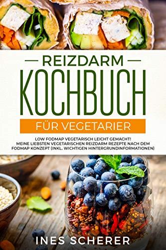 Reizdarm Kochbuch für Vegetarier: Low FODMAP vegetarisch leicht gemacht! Meine liebsten vegetarischen Reizdarm Rezepte nach dem FODMAP Konzept (inkl. wichtigen Hintergrundinformationen)