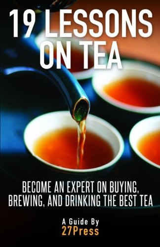Download 19 Lessons On Tea: Become An Expert On Buying, Brewing, And Drinking The Best Tea 