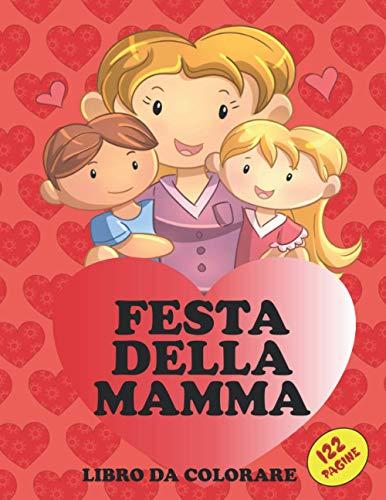 FESTA DELLA MAMMA: Libro da colorare. Libro Creativo di Attività per bambini, divertente e rilassante con più di 50 pagine da colorare e altre da ... alla mamma l'amore che provi. Formato MEGA