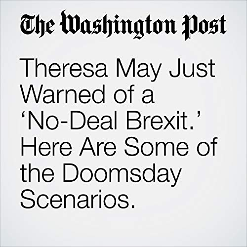 Theresa May Just Warned of a 'No-Deal Brexit.' Here Are Some of the Doomsday Scenarios. audiobook cover art