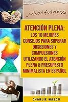 Atención Plena: Los 10 Mejores Consejos Para Superar Obsesiones Y Compulsiones Utilizando El Atención Plena & Presupesto Minimalista En Español