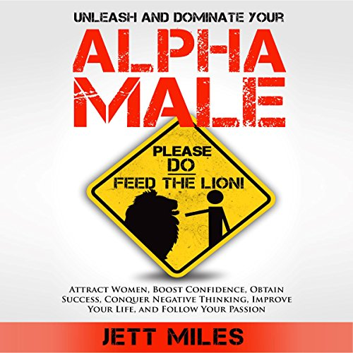 Unleash and Dominate Your Alpha Male - Feed Your Alpha Male     Attract Women, Boost Confidence, Obtain Success, Conquer Negative Thinking, Improve Your Life, and Follow Your Passion              By:                                                                                                                                 Jett Miles                               Narrated by:                                                                                                                                 Jonathan Andrew Young                      Length: 1 hr and 12 mins     7 ratings     Overall 3.9