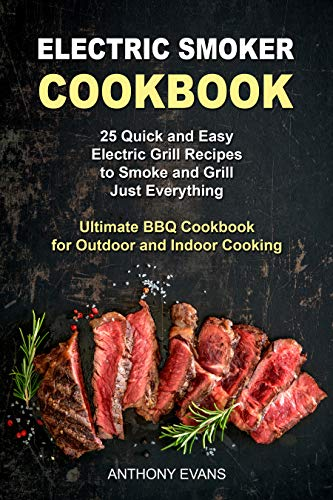Electric Smoker Cookbook: 25 Quick and Easy Electric Grill Recipes to Smoke and Grill Just Everything, Ultimate BBQ Cookbook for Outdoor and Indoor Cooking (English Edition)