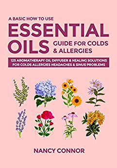 A Basic How to Use Essential Oils Guide for Colds & Allergies: 125 Aromatherapy Oil Diffuser & Healing Solutions for Colds, Allergies, Headaches & Sinus ... Recipes and Natural Home Remedies Book 3) by [Nancy Connor]