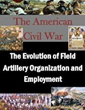 The Evolution of Field Artillery Organization and Employment (The American Civil War)