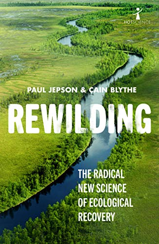 Rewilding: The Radical New Science of Ecological Recovery (Hot Science (14))