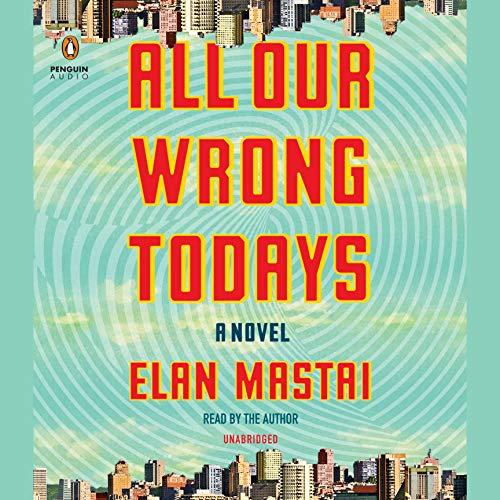 All Our Wrong Todays     A Novel              Written by:                                                                                                                                 Elan Mastai                               Narrated by:                                                                                                                                 Elan Mastai                      Length: 10 hrs and 2 mins     27 ratings     Overall 4.3