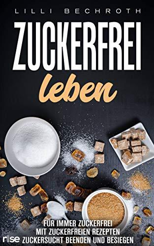 Zuckerfrei Leben: Für immer Zuckerfrei mit Zuckerfreien Rezepten - Zuckersucht beenden und besiegen: (Zuckerfrei Ernährung, gesunde Ernährung und Rezepte im Alltag, zuckerfrei frühstück)