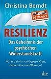 Resilienz: Das Geheimnis der psychischen Widerstandskraft, Was uns stark macht gegen Stress, Depressionen und Burn-out