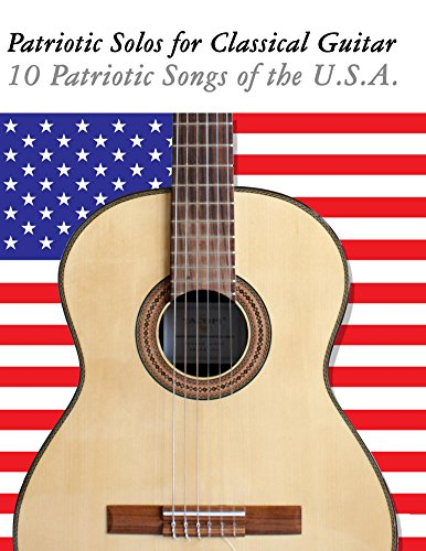 Patriotic Solos for Classical Guitar: 10 Patriotic Songs of the U.S.A. (In Standard Notation and Tablature)