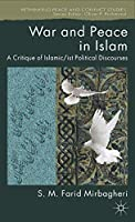 War and Peace in Islam: A Critique of Islamic/ist Political Discourses (Rethinking Peace and Conflict Studies)