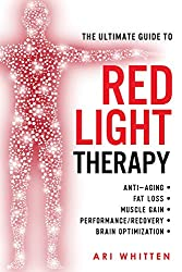 The Ultimate Guide To Red Light Therapy: How to Use Red and Near-Infrared Light Therapy for Anti-Aging, Fat Loss, Muscle Gain, Performance Enhancement, and Brain Optimization
