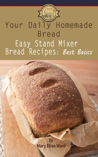 Easy Stand Mixer Bread Recipes: Best Basics (Your Daily Homemade Bread Book  8)