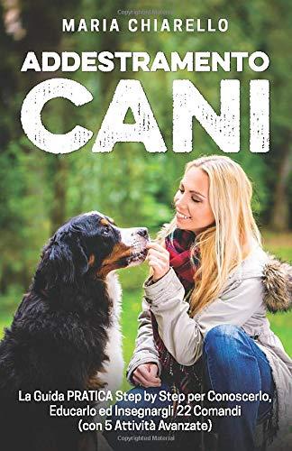 Addestramento Cani: La Guida PRATICA Step by Step per Conoscerlo, Educarlo ed Insegnargli 22 Comandi (con 5 Attività Avanzate)