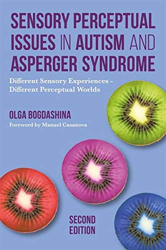 Sensory Perceptual Issues in Autism and Asperger Syndrome, Second Edition: Different Sensory Experie