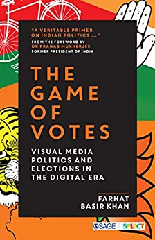 The Game of Votes: Visual Media Politics and Elections in the Digital Era by [Farhat Basir Khan]