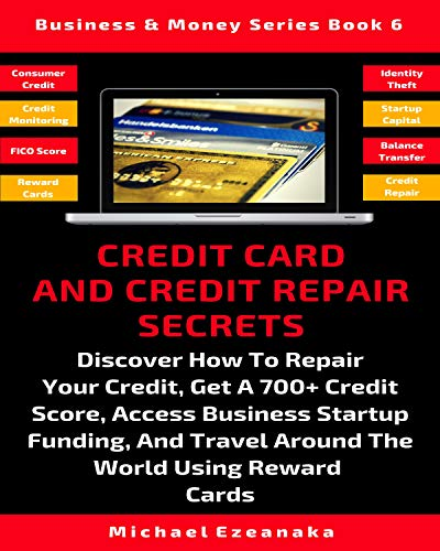 Credit Card And Credit Repair Secrets: Discover How To Repair Your Credit, Get A 700+ Credit Score, Access Business Startup Funding, And Travel Around ... Cards (Business & Money Series Book 6)