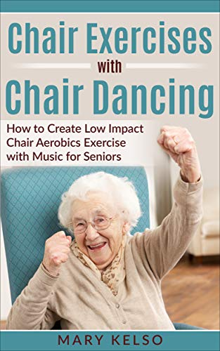 Chair Exercises with Chair Dancing: How to Create Low Impact Chair Aerobics Exercise with Music for Seniors