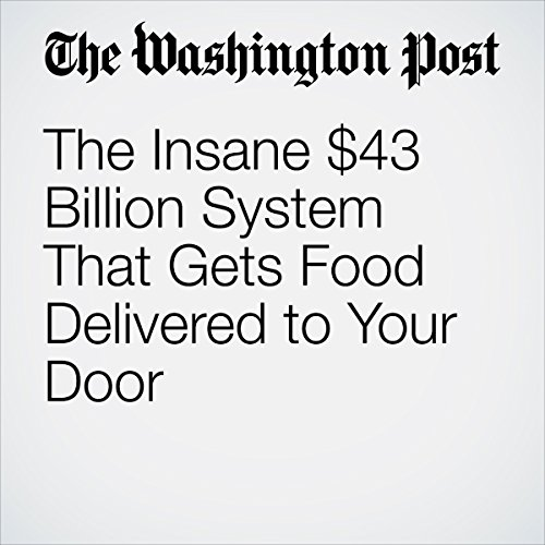 The Insane $43 Billion System That Gets Food Delivered to Your Door |  Caitlin Dewey