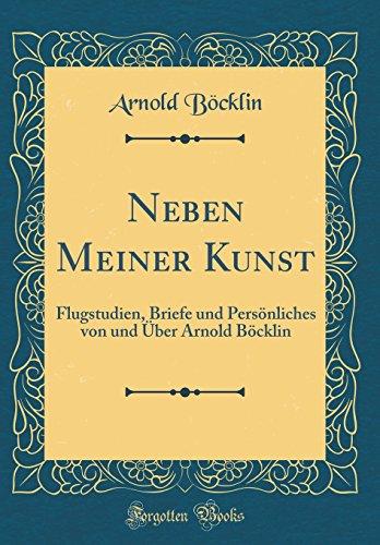 Neben Meiner Kunst: Flugstudien, Briefe und Persönliches von und Über Arnold Böcklin (Classic Reprint)