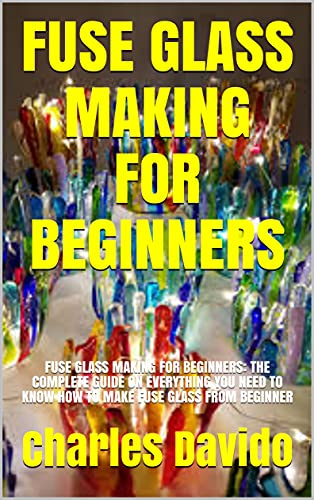 FUSE GLASS MAKING FOR BEGINNERS: FUSE GLASS MAKING FOR BEGINNERS: THE COMPLETE GUIDE ON EVERYTHING YOU NEED TO KNOW HOW TO MAKE FUSE GLASS FROM BEGINNER (English Edition)