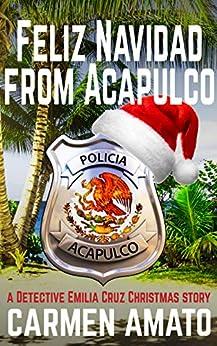 Feliz Navidad From Acapulco: A Detective Emilia Cruz Christmas Story by [Carmen Amato]