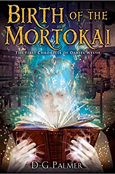 Birth of The Mortokai: The First Chronicle of Daniel Welsh (The Chronicles of Daniel Welsh Book 1) by [D G Palmer]
