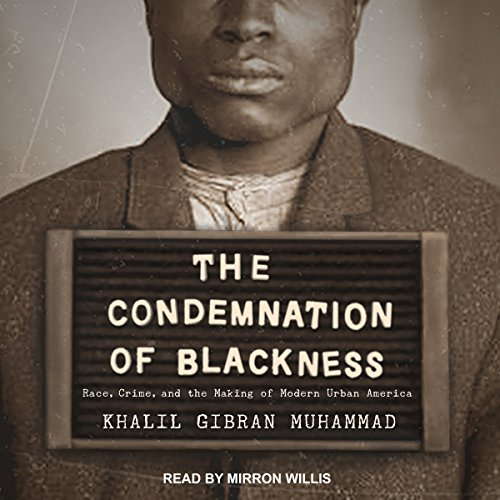 The Condemnation of Blackness     Race, Crime, and the Making of Modern Urban America              De :                                                                                                                                 Khalil Gibran Muhammad                               Lu par :                                                                                                                                 Mirron Willis                      Durée : 12 h et 43 min     Pas de notations     Global 0,0