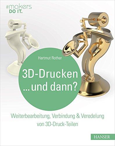 3D-Drucken...und dann?: Weiterbearbeitung, Verbindung & Veredelung von 3D-Druck-Teilen (#makers DO IT)