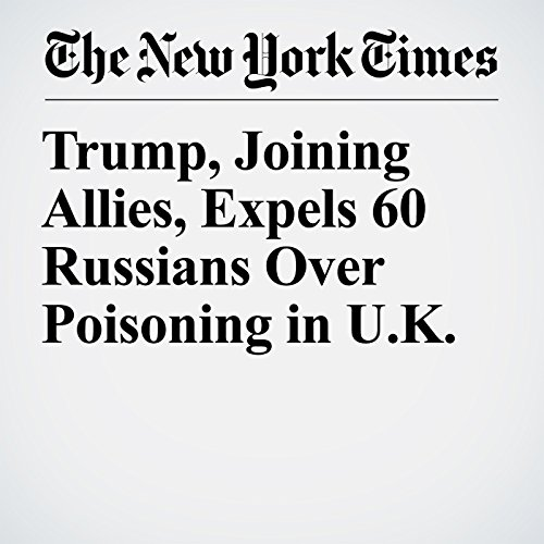 Trump, Joining Allies, Expels 60 Russians Over Poisoning in U.K. copertina