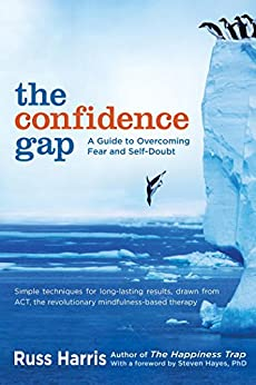The Confidence Gap: A Guide to Overcoming Fear and Self-Doubt by [Russ Harris, Steven Hayes]