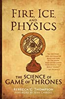 Fire, Ice, and Physics: The Science of Game of Thrones (The MIT Press)