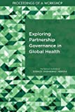 Exploring Partnership Governance in Global Health: Proceedings of a Workshop (International Cooperation to Reduce Global Threats)