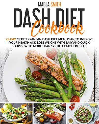 Dash Diet Cookbook: 21-Day Mediterranean Dash Diet Meal Plan To Improve Your Health and Lose Weight With Easy and Quick Recipes. With More Than 125 Delectable Recipes! (English Edition)