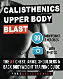 Calisthenics: Upper Body BLAST: 99 Bodyweight Exercises | The #1 Chest, Arms, Shoulders & Back Bodyweight Training Guide (The SUPERHUMAN Series)