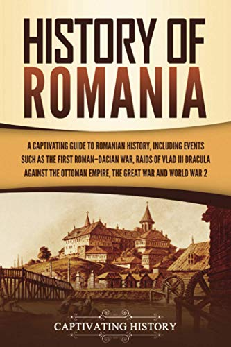 Compare Textbook Prices for History of Romania: A Captivating Guide to Romanian History, Including Events Such as the First Roman–Dacian War, Raids of Vlad III Dracula against the Ottoman Empire, the Great War, and World War 2  ISBN 9781637161418 by History, Captivating