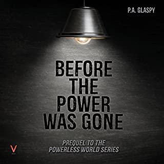 Before the Power Was Gone     A Powerless World, Book 0.5              By:                                                                                                                                 P.A. Glaspy                               Narrated by:                                                                                                                                 Jennifer Groberg                      Length: 54 mins     1 rating     Overall 3.0