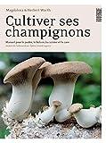 Cultiver ses champignons - Manuel pour le jardin, le balcon, la cuisine et la cave