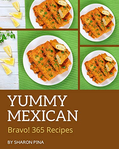 Bravo! 365 Yummy Mexican Recipes: Make Cooking at Home Easier with Yummy Mexican Cookbook! (English Edition)