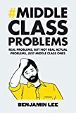 Middle Class Problems: Problems but not real actual problems, just middle class ones - Benjamin Lee