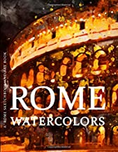Rome Sketchbook and Art Book - Rome Watercolors: Experience Amazing Watercolor Paintings of Rome in this Rome Art Book (Rome Art Book and Rome Sketchbook Series)