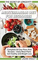 Mediterranean Diet For Beginners - The Secret Of Longevity - Complete All Day Plans And Recipes - Daily Meal Plans - Get Healthy And Weight Loss!