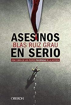 Asesinos en serio: Vida y obra de los peores psicópatas de la historia (Libros singulares) de [Blas Ruiz Grau]