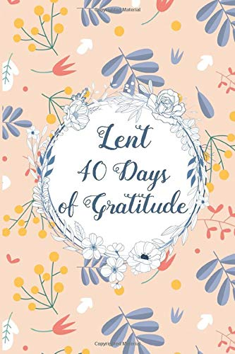 Lent 40 Days Of Gratitude: Lent 2020 Guided Gratitude Journal with Prompts | Daily Reflections Devotional Catholic Journal for Women To Get The Best Out of The Lenten Season