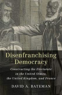 Disenfranchising Democracy: Constructing the Electorate in the United States, the United Kingdom, and France