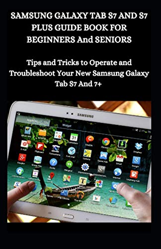 Samsung Galaxy Tab S7 And S7 Plus Guide Book For Beginners And Seniors: Tips And Tricks To Operate And Troubleshoot Your New Samsung Galaxy Tab S7 And 7+