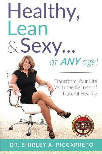 Healthy, Lean & Sexy...At Any Age!: Transform Your Life With The Secrets of Natural Healing