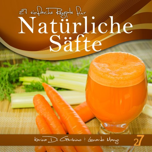 27 einfache Rezepte für Natürliche Säfte (Säfte und Smoothies 1)