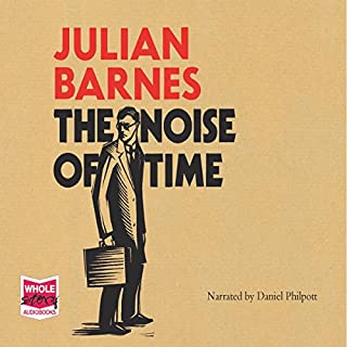 The Noise of Time                   By:                                                                                                                                 Julian Barnes                               Narrated by:                                                                                                                                 Daniel Philpott                      Length: 5 hrs and 41 mins     250 ratings     Overall 4.0