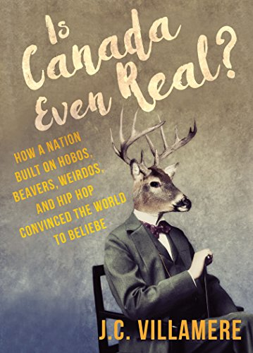 Is Canada Even Real?: How a Nation Built on Hobos, Beavers, Weirdos, and Hip Hop Convinced the World to Beliebe (English Edition)